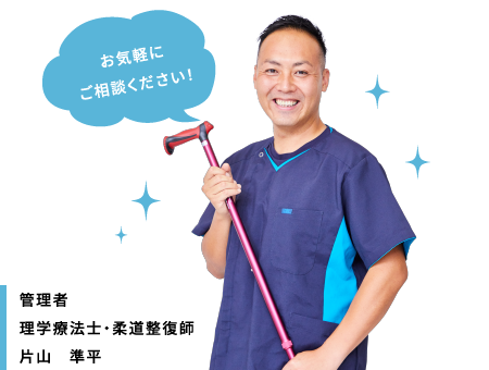 管理者 理学療法士・柔道整復師 片山 準平 お気軽にご相談ください!